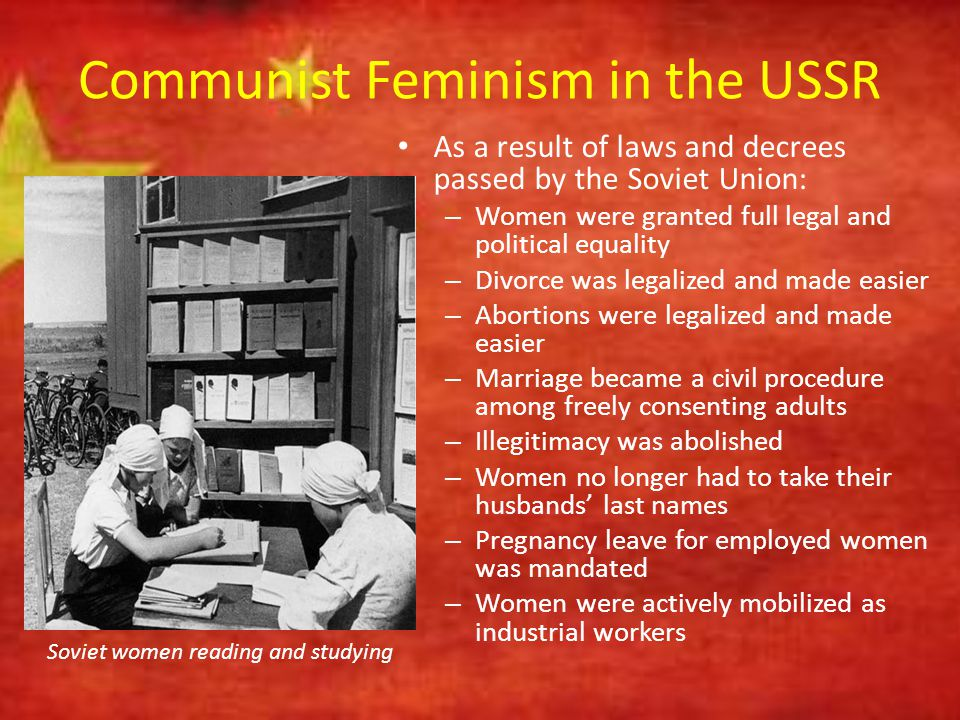 Communist Feminism in the USSR As a result of laws and decrees passed by the Soviet Union: – Women were granted full legal and political equality – Di