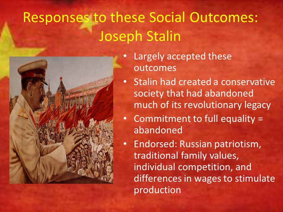 Responses to these Social Outcomes: Joseph Stalin Largely accepted these outcomes Stalin had created a conservative society that had abandoned much of