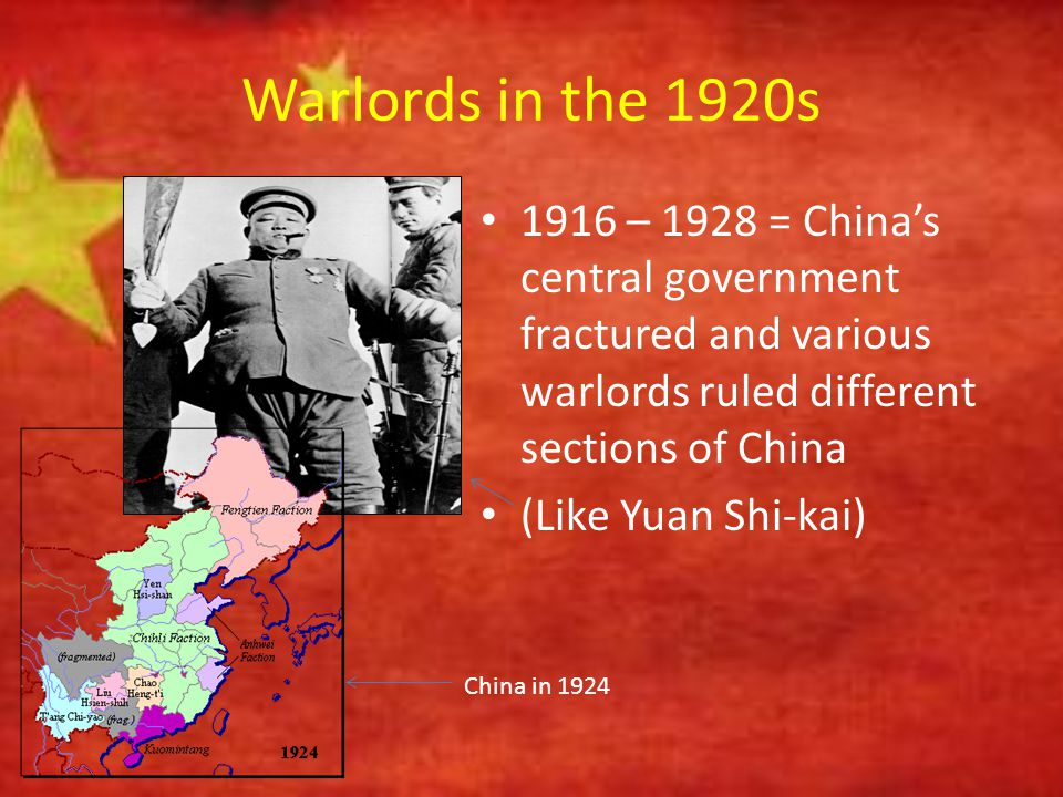 Warlords in the 1920s 1916 – 1928 = China's central government fractured and various warlords ruled different sections of China (Like Yuan Shi-kai) Ch