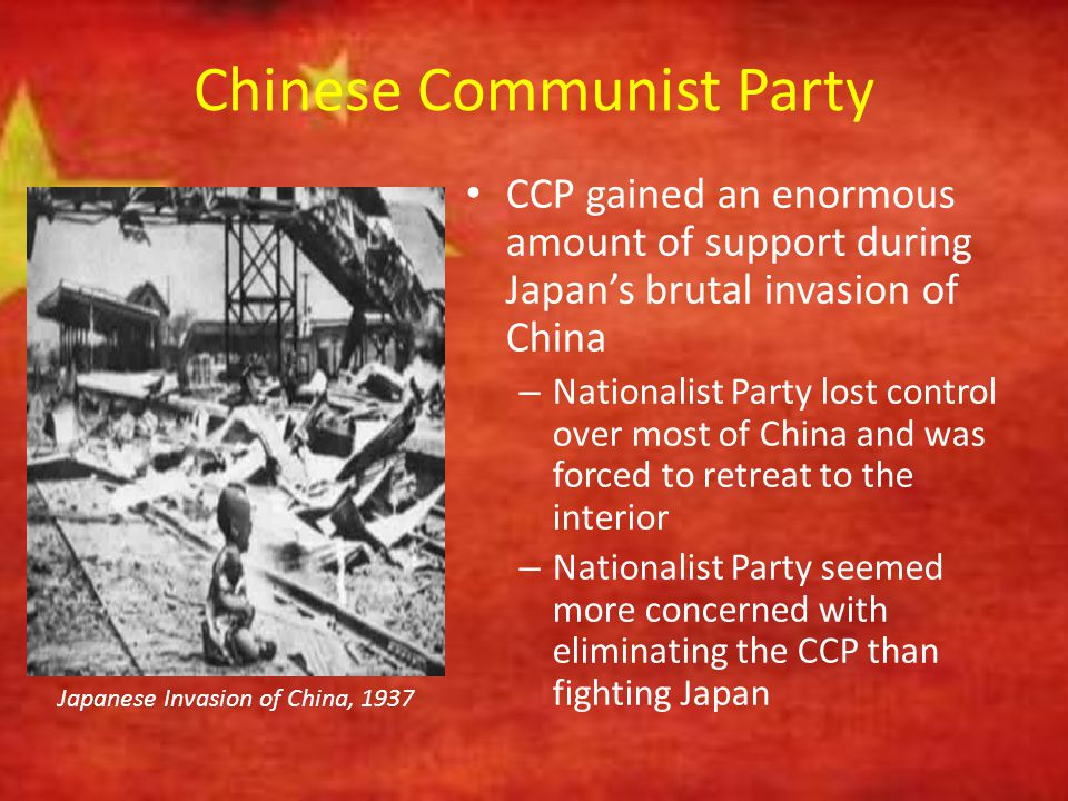 Chinese Communist Party CCP gained an enormous amount of support during Japan's brutal invasion of China – Nationalist Party lost control over most of