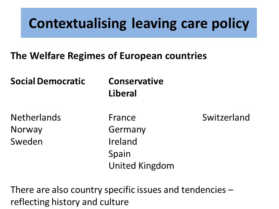 Contextualising leaving care policy The Welfare Regimes of European countries Social DemocraticConservative Liberal NetherlandsFrance Switzerland NorwayGermany SwedenIreland Spain United Kingdom There are also country specific issues and tendencies – reflecting history and culture
