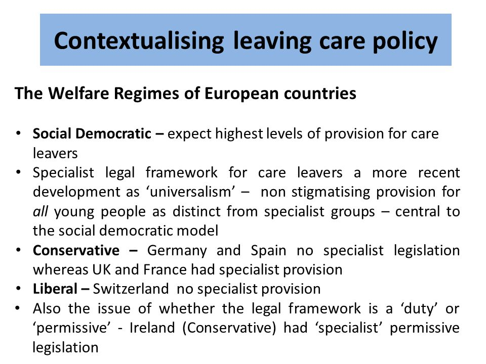 Contextualising leaving care policy The Welfare Regimes of European countries Social Democratic – expect highest levels of provision for care leavers Specialist legal framework for care leavers a more recent development as 'universalism' – non stigmatising provision for all young people as distinct from specialist groups – central to the social democratic model Conservative – Germany and Spain no specialist legislation whereas UK and France had specialist provision Liberal – Switzerland no specialist provision Also the issue of whether the legal framework is a 'duty' or 'permissive' - Ireland (Conservative) had 'specialist' permissive legislation
