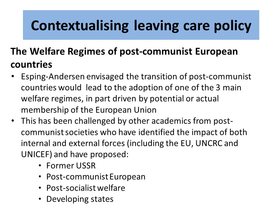Contextualising leaving care policy The Welfare Regimes of post-communist European countries Esping-Andersen envisaged the transition of post-communist countries would lead to the adoption of one of the 3 main welfare regimes, in part driven by potential or actual membership of the European Union This has been challenged by other academics from post- communist societies who have identified the impact of both internal and external forces (including the EU, UNCRC and UNICEF) and have proposed: Former USSR Post-communist European Post-socialist welfare Developing states