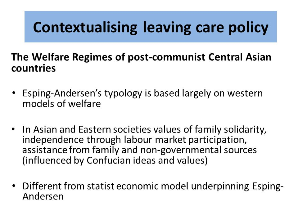 Contextualising leaving care policy The Welfare Regimes of post-communist Central Asian countries Esping-Andersen's typology is based largely on western models of welfare In Asian and Eastern societies values of family solidarity, independence through labour market participation, assistance from family and non-governmental sources (influenced by Confucian ideas and values) Different from statist economic model underpinning Esping- Andersen