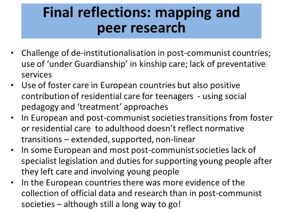 Final reflections: mapping and peer research Challenge of de-institutionalisation in post-communist countries; use of 'under Guardianship' in kinship care; lack of preventative services Use of foster care in European countries but also positive contribution of residential care for teenagers - using social pedagogy and 'treatment' approaches In European and post-communist societies transitions from foster or residential care to adulthood doesn't reflect normative transitions – extended, supported, non-linear In some European and most post-communist societies lack of specialist legislation and duties for supporting young people after they left care and involving young people In the European countries there was more evidence of the collection of official data and research than in post-communist societies – although still a long way to go!