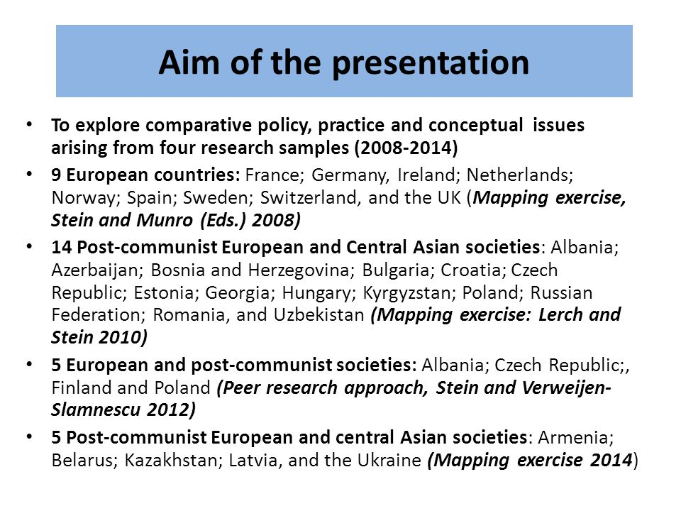Aim of the presentation To explore comparative policy, practice and conceptual issues arising from four research samples (2008-2014) 9 European countries: France; Germany, Ireland; Netherlands; Norway; Spain; Sweden; Switzerland, and the UK (Mapping exercise, Stein and Munro (Eds.) 2008) 14 Post-communist European and Central Asian societies: Albania; Azerbaijan; Bosnia and Herzegovina; Bulgaria; Croatia; Czech Republic; Estonia; Georgia; Hungary; Kyrgyzstan; Poland; Russian Federation; Romania, and Uzbekistan (Mapping exercise: Lerch and Stein 2010) 5 European and post-communist societies: Albania; Czech Republic;, Finland and Poland (Peer research approach, Stein and Verweijen- Slamnescu 2012) 5 Post-communist European and central Asian societies: Armenia; Belarus; Kazakhstan; Latvia, and the Ukraine (Mapping exercise 2014)
