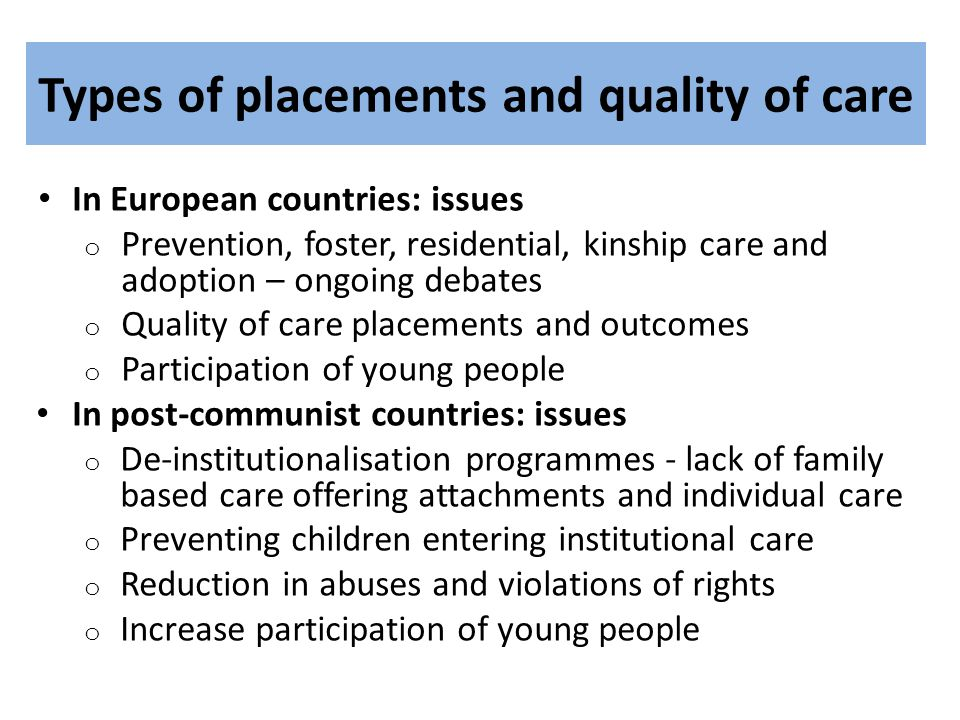 Types of placements and quality of care In European countries: issues o Prevention, foster, residential, kinship care and adoption – ongoing debates o Quality of care placements and outcomes o Participation of young people In post-communist countries: issues o De-institutionalisation programmes - lack of family based care offering attachments and individual care o Preventing children entering institutional care o Reduction in abuses and violations of rights o Increase participation of young people