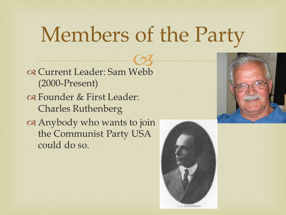  Members of the Party  Current Leader: Sam Webb (2000-Present)  Founder & First Leader: Charles Ruthenberg  Anybody who wants to join the Communist Party USA could do so.
