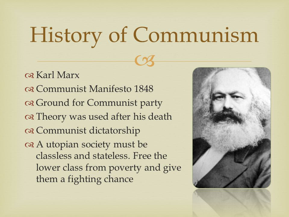  History of Communism  Karl Marx  Communist Manifesto 1848  Ground for Communist party  Theory was used after his death  Communist dictatorship  A utopian society must be classless and stateless.