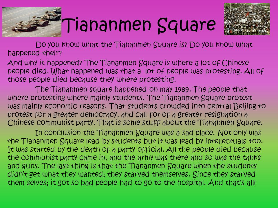 Tiananmen Square Do you know what the Tiananmen Square is? Do you know what happened their? And why it happened? The Tiananmen Square is where a lot o