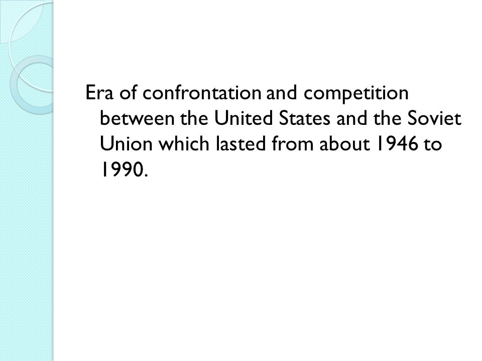 Era of confrontation and competition between the United States and the Soviet Union which lasted from about 1946 to 1990.