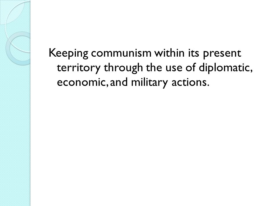 Keeping communism within its present territory through the use of diplomatic, economic, and military actions.