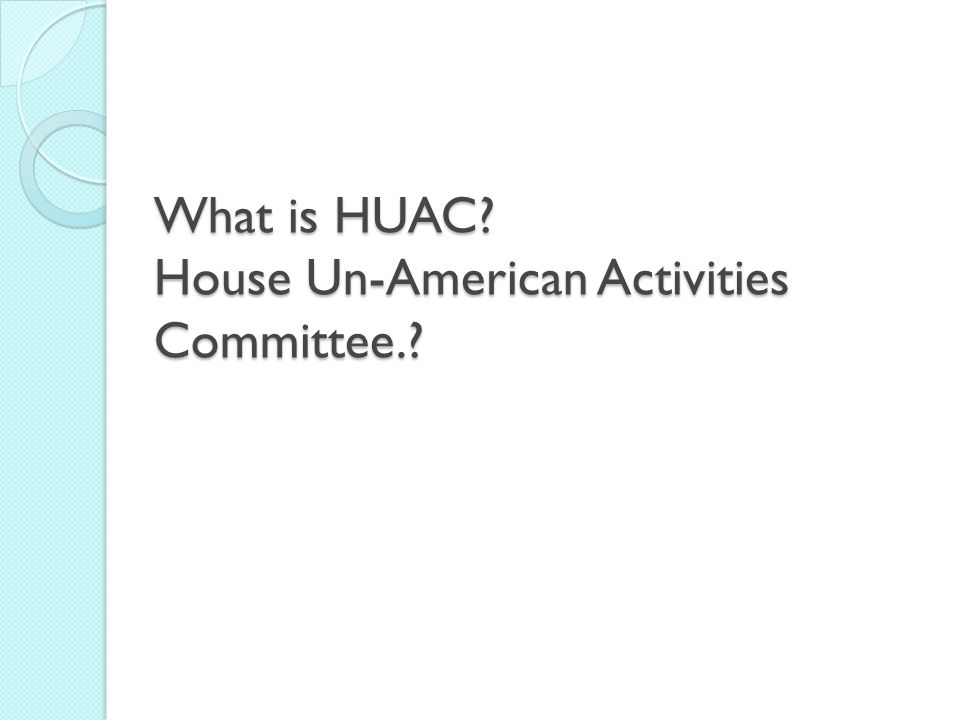 What is HUAC? House Un-American Activities Committee.?