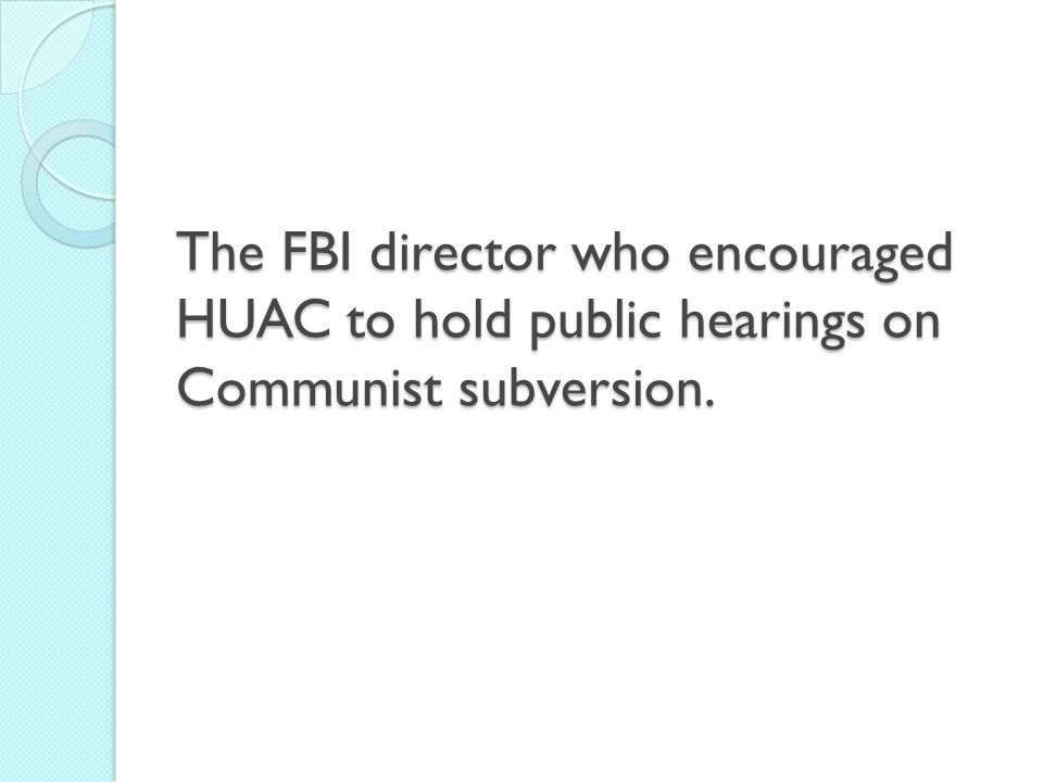 The FBI director who encouraged HUAC to hold public hearings on Communist subversion.