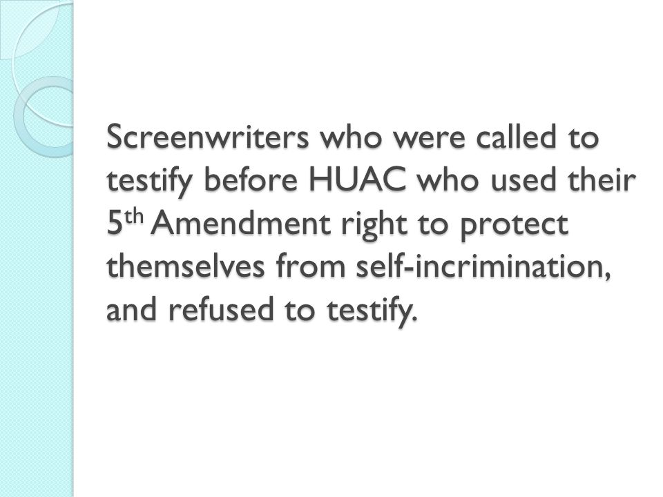 Screenwriters who were called to testify before HUAC who used their 5 th Amendment right to protect themselves from self-incrimination, and refused to testify.