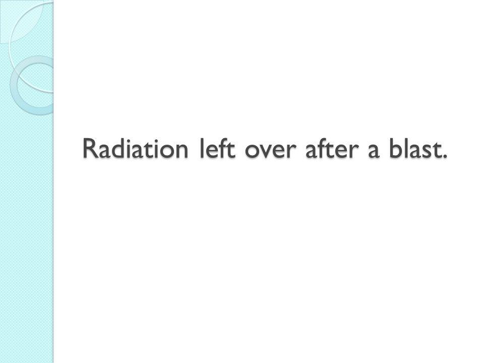 Radiation left over after a blast.