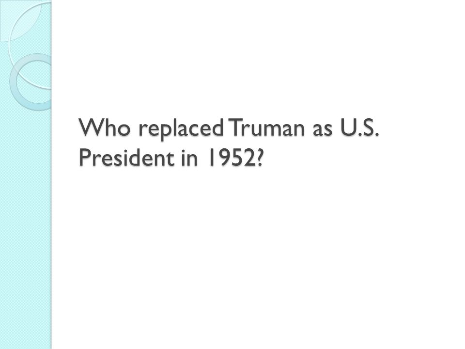 Who replaced Truman as U.S. President in 1952?