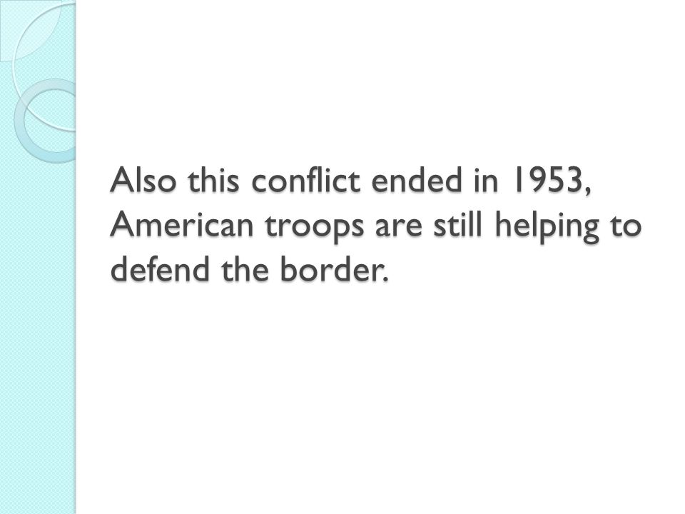 Also this conflict ended in 1953, American troops are still helping to defend the border.