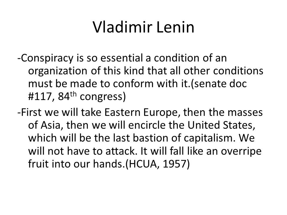 Vladimir Lenin -Conspiracy is so essential a condition of an organization of this kind that all other conditions must be made to conform with it.(senate doc #117, 84 th congress) -First we will take Eastern Europe, then the masses of Asia, then we will encircle the United States, which will be the last bastion of capitalism.
