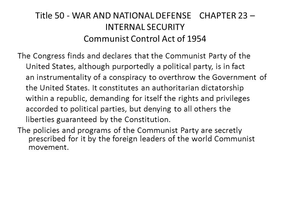 Title 50 - WAR AND NATIONAL DEFENSE CHAPTER 23 – INTERNAL SECURITY Communist Control Act of 1954 The Congress finds and declares that the Communist Party of the United States, although purportedly a political party, is in fact an instrumentality of a conspiracy to overthrow the Government of the United States.