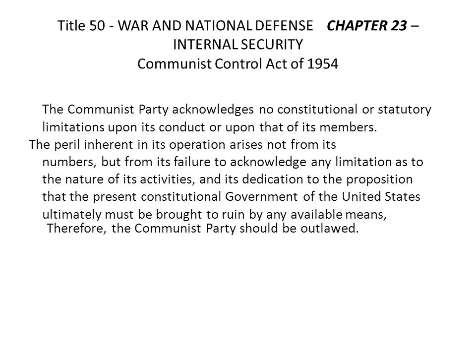 Title 50 - WAR AND NATIONAL DEFENSE CHAPTER 23 – INTERNAL SECURITY Communist Control Act of 1954 The Communist Party acknowledges no constitutional or statutory limitations upon its conduct or upon that of its members.