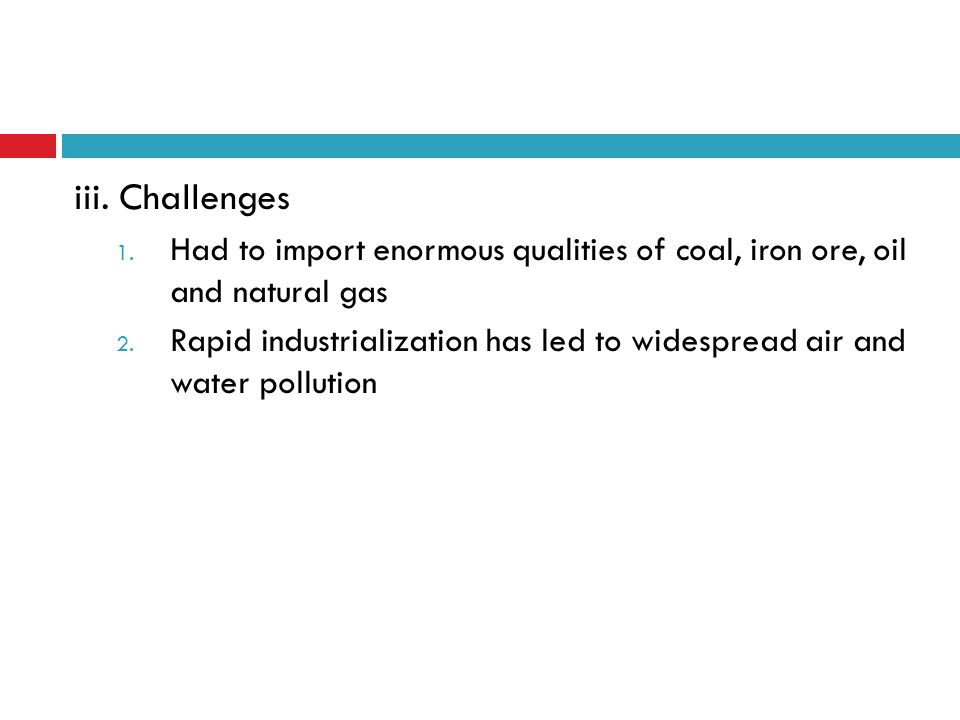 iii. Challenges 1. Had to import enormous qualities of coal, iron ore, oil and natural gas 2. Rapid industrialization has led to widespread air and wa