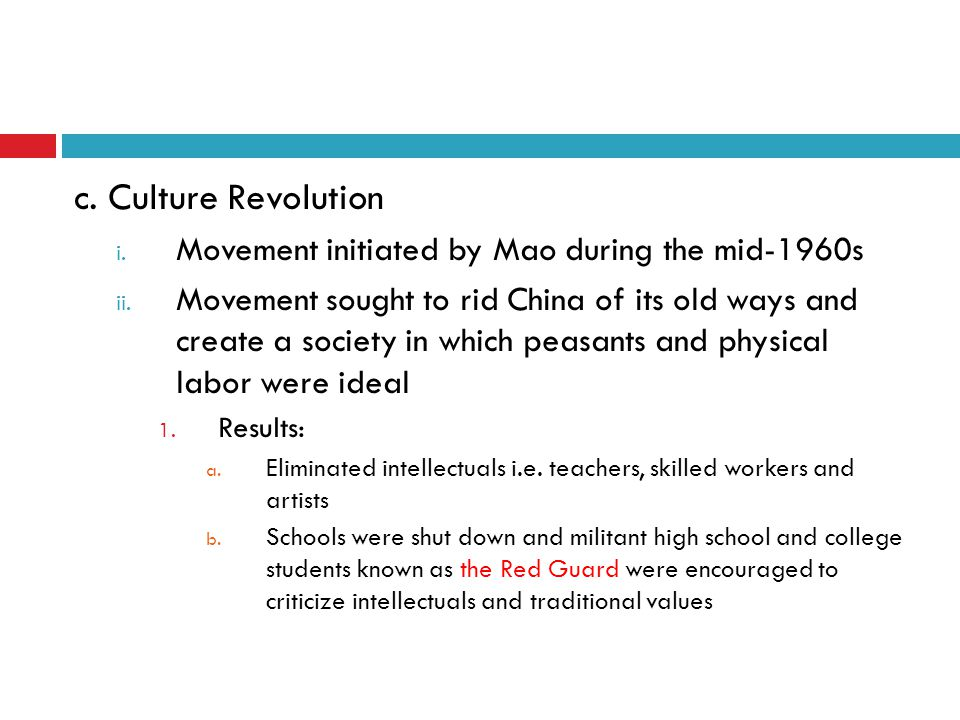 c. Culture Revolution i. Movement initiated by Mao during the mid-1960s ii. Movement sought to rid China of its old ways and create a society in which
