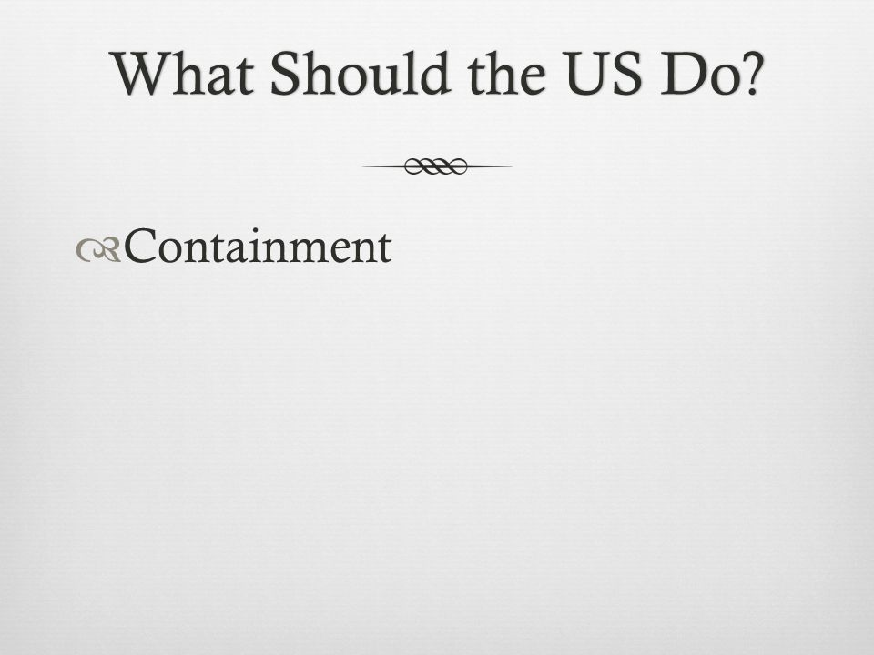 What Should the US Do?What Should the US Do?  Containment