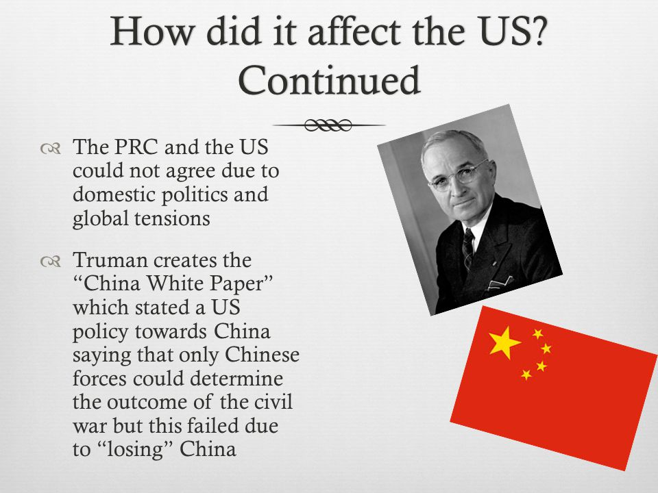 "How did it affect the US? Continued  The PRC and the US could not agree due to domestic politics and global tensions  Truman creates the ""China Whit"