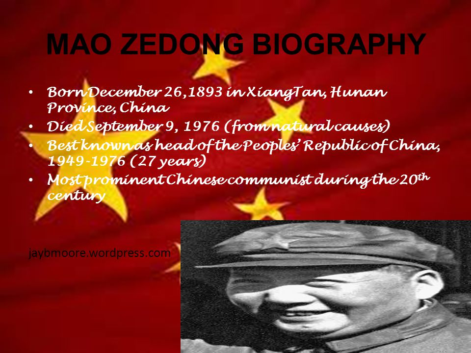 MAO ZEDONG BIOGRAPHY Born December 26,1893 in XiangTan, Hunan Province, China Died September 9, 1976 (from natural causes) Best known as head of the Peoples' Republic of China, 1949-1976 (27 years) Most prominent Chinese communist during the 20 th century jaybmoore.wordpress.com