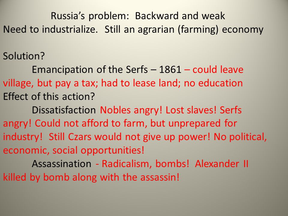 Russia's problem: Backward and weak Need to industrialize. Still an agrarian (farming) economy Solution? Emancipation of the Serfs – 1861 – could leav