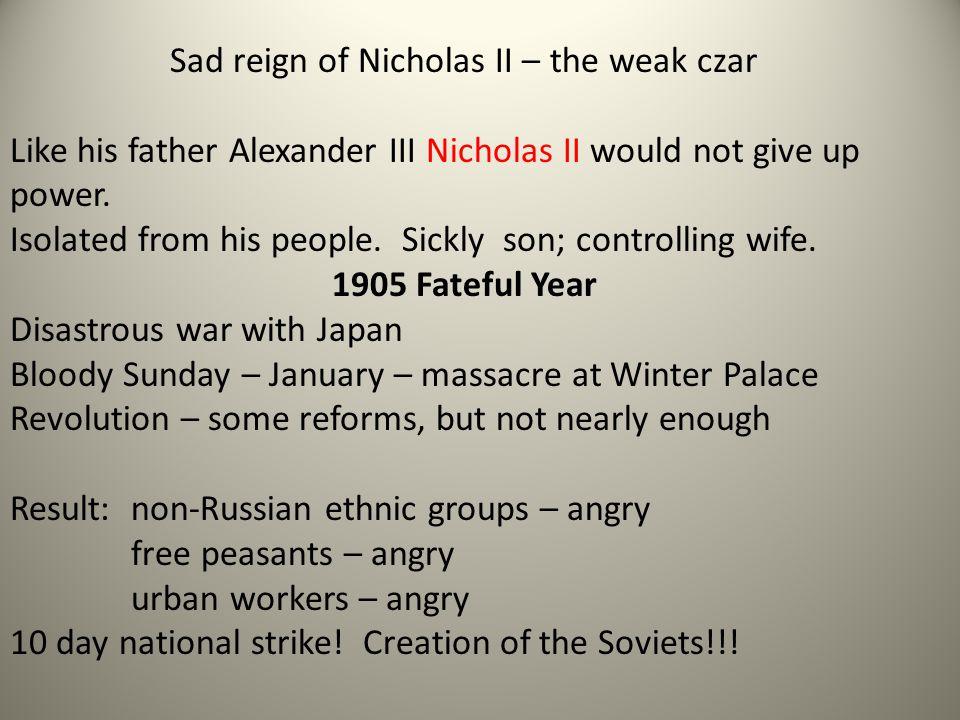 Sad reign of Nicholas II – the weak czar Like his father Alexander III Nicholas II would not give up power.