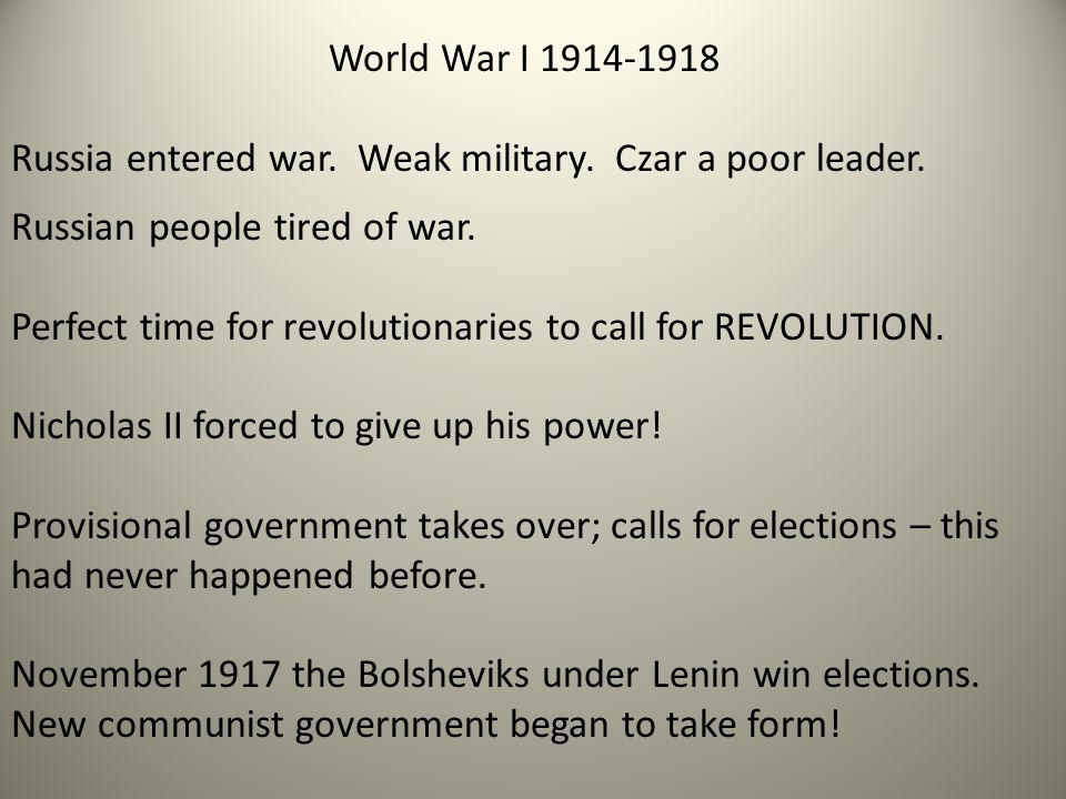 World War I 1914-1918 Russia entered war. Weak military. Czar a poor leader. Russian people tired of war. Perfect time for revolutionaries to call for