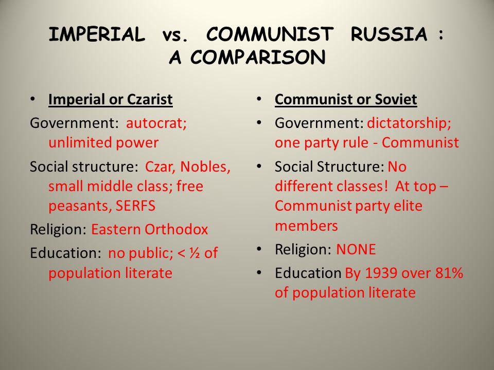 IMPERIAL vs. COMMUNIST RUSSIA : A COMPARISON Imperial or Czarist Government: autocrat; unlimited power Social structure: Czar, Nobles, small middle cl