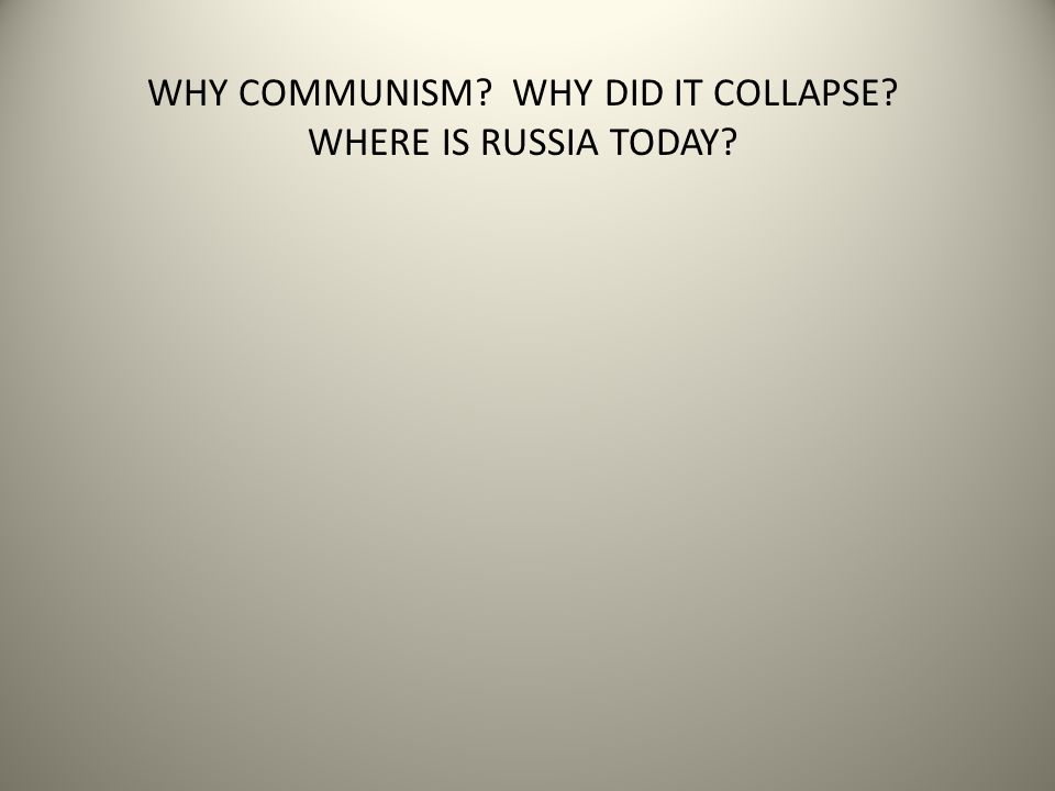 WHY COMMUNISM? WHY DID IT COLLAPSE? WHERE IS RUSSIA TODAY?