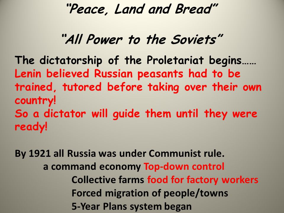 Peace, Land and Bread All Power to the Soviets The dictatorship of the Proletariat begins…… Lenin believed Russian peasants had to be trained, tutored before taking over their own country.