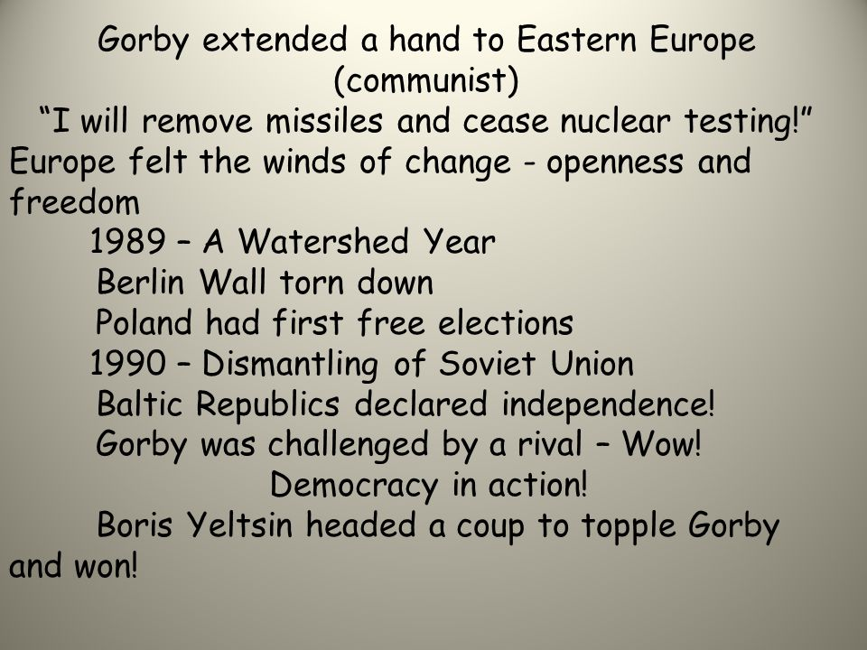 """Gorby extended a hand to Eastern Europe (communist) """"I will remove missiles and cease nuclear testing!"""" Europe felt the winds of change - openness and"""