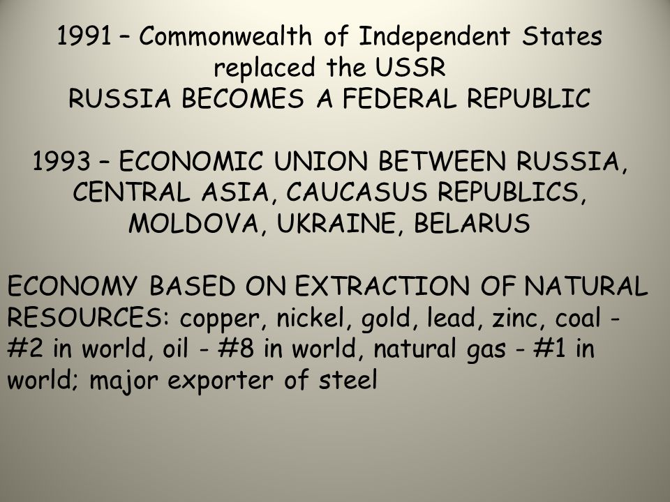 1991 – Commonwealth of Independent States replaced the USSR RUSSIA BECOMES A FEDERAL REPUBLIC 1993 – ECONOMIC UNION BETWEEN RUSSIA, CENTRAL ASIA, CAUCASUS REPUBLICS, MOLDOVA, UKRAINE, BELARUS ECONOMY BASED ON EXTRACTION OF NATURAL RESOURCES: copper, nickel, gold, lead, zinc, coal - #2 in world, oil - #8 in world, natural gas - #1 in world; major exporter of steel