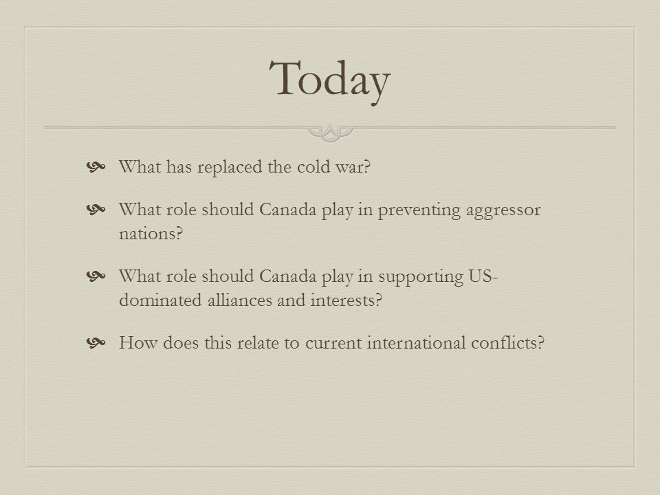 Today  What has replaced the cold war?  What role should Canada play in preventing aggressor nations?  What role should Canada play in supporting U
