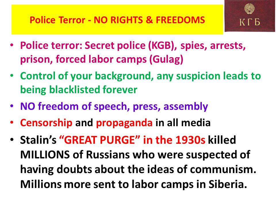 Police Terror - NO RIGHTS & FREEDOMS Police terror: Secret police (KGB), spies, arrests, prison, forced labor camps (Gulag) Control of your background