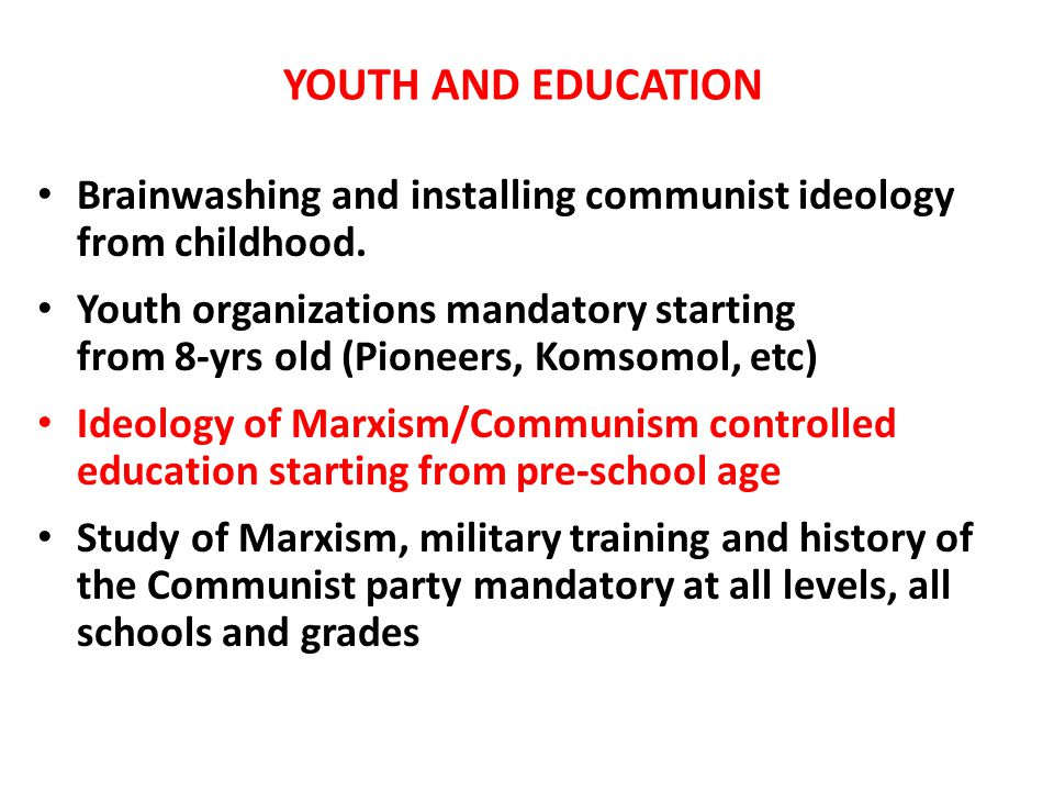 YOUTH AND EDUCATION Brainwashing and installing communist ideology from childhood. Youth organizations mandatory starting from 8-yrs old (Pioneers, Ko