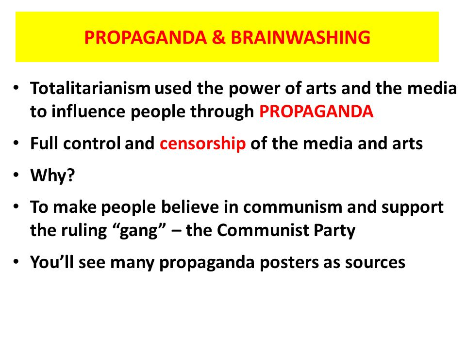 PROPAGANDA & BRAINWASHING Totalitarianism used the power of arts and the media to influence people through PROPAGANDA Full control and censorship of t