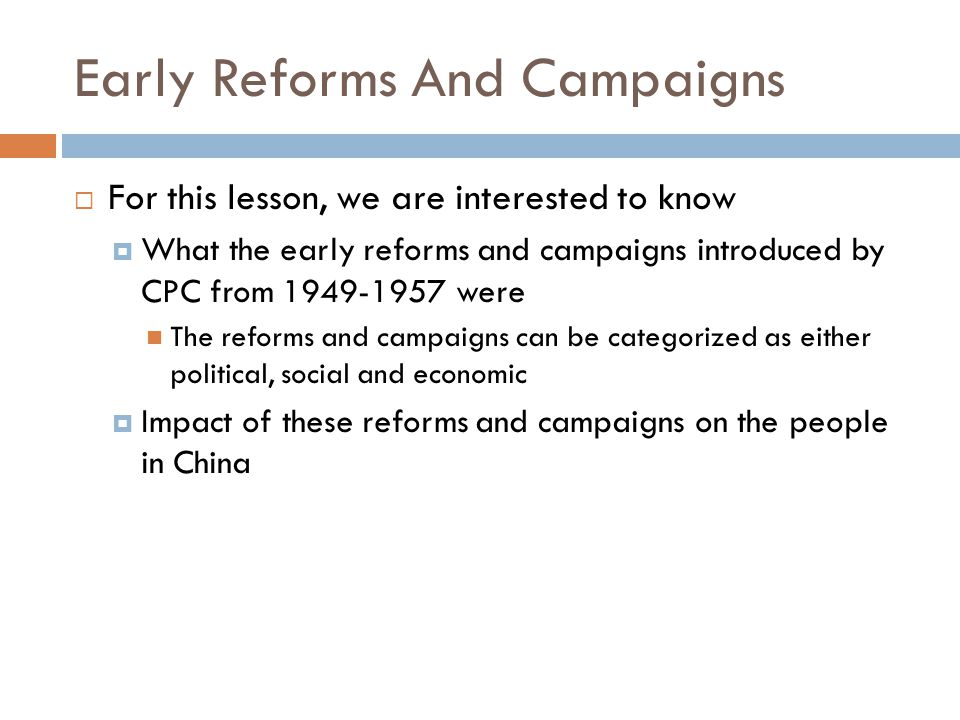 Early Reforms And Campaigns  For this lesson, we are interested to know  What the early reforms and campaigns introduced by CPC from 1949-1957 were The reforms and campaigns can be categorized as either political, social and economic  Impact of these reforms and campaigns on the people in China