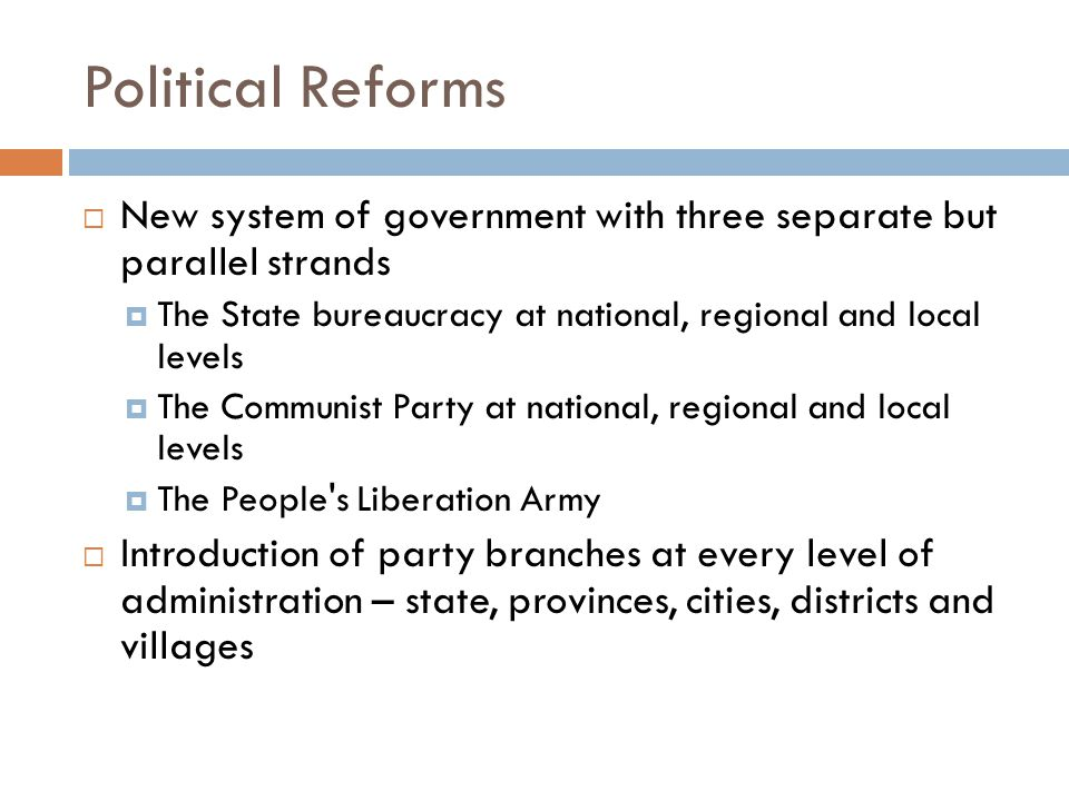 Political Reforms  New system of government with three separate but parallel strands  The State bureaucracy at national, regional and local levels  The Communist Party at national, regional and local levels  The People s Liberation Army  Introduction of party branches at every level of administration – state, provinces, cities, districts and villages