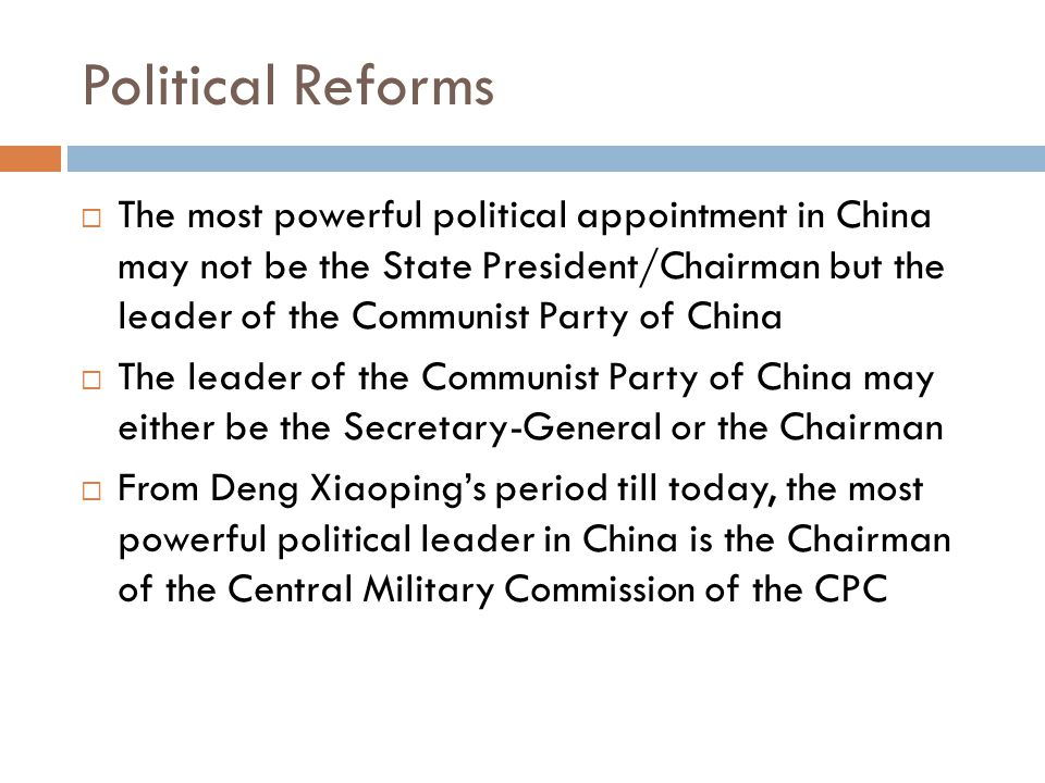 Political Reforms  The most powerful political appointment in China may not be the State President/Chairman but the leader of the Communist Party of China  The leader of the Communist Party of China may either be the Secretary-General or the Chairman  From Deng Xiaoping's period till today, the most powerful political leader in China is the Chairman of the Central Military Commission of the CPC