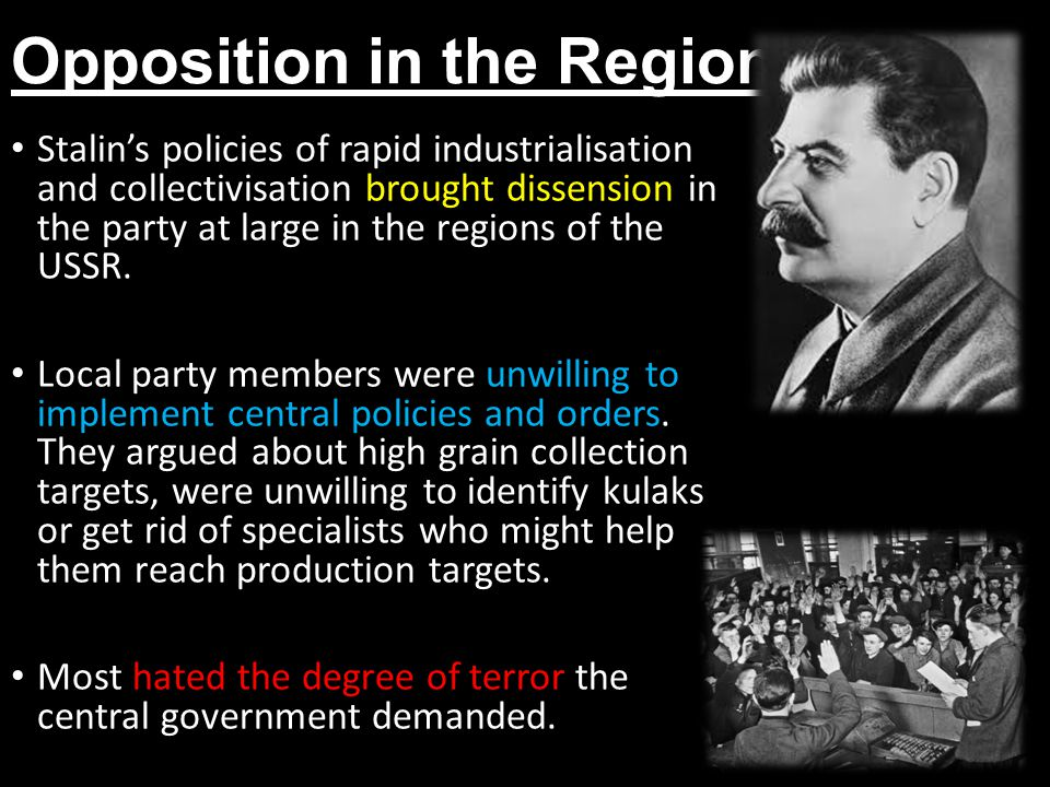 Opposition in the Regions Stalin's policies of rapid industrialisation and collectivisation brought dissension in the party at large in the regions of the USSR.