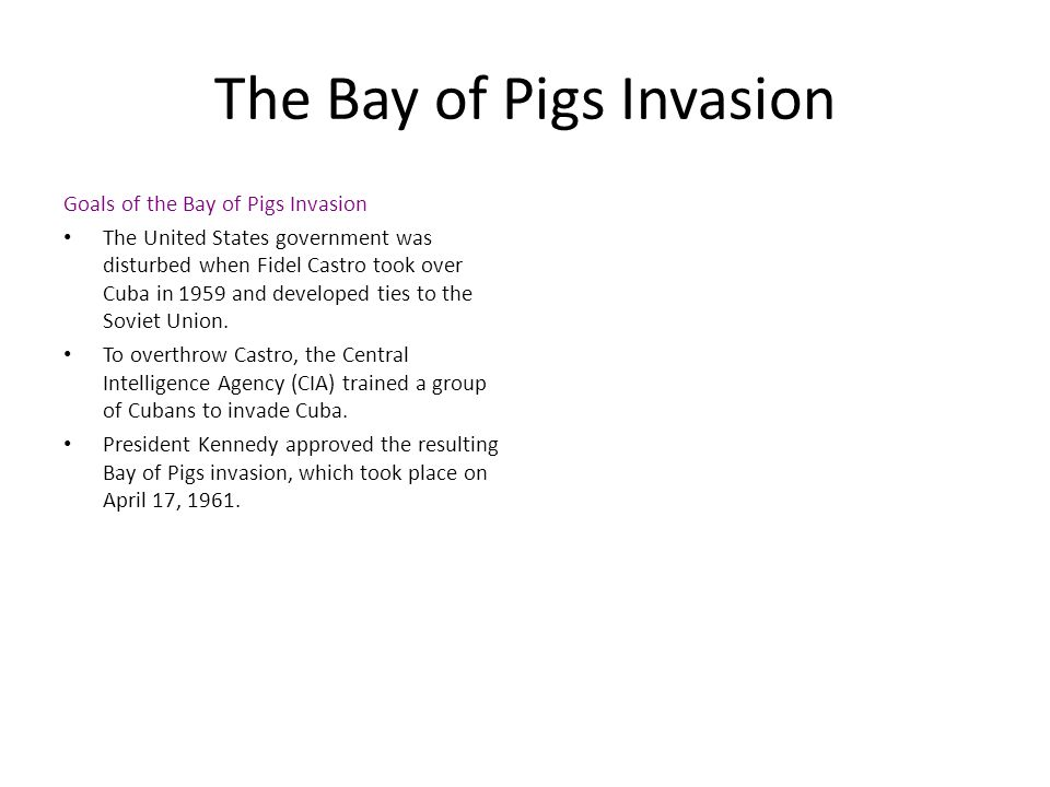 The Bay of Pigs Invasion Goals of the Bay of Pigs Invasion The United States government was disturbed when Fidel Castro took over Cuba in 1959 and dev