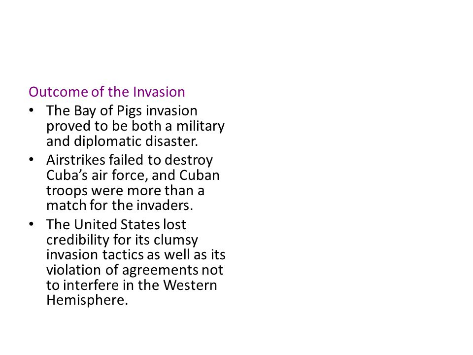 Outcome of the Invasion The Bay of Pigs invasion proved to be both a military and diplomatic disaster. Airstrikes failed to destroy Cuba's air force,