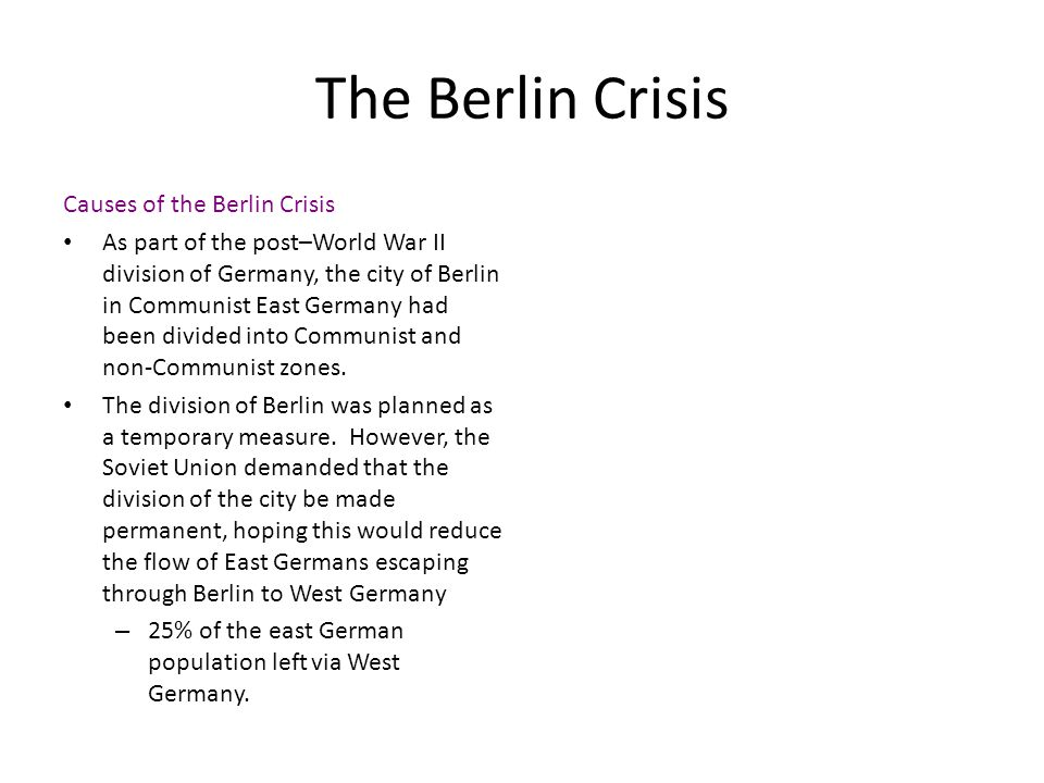 The Berlin Crisis Causes of the Berlin Crisis As part of the post–World War II division of Germany, the city of Berlin in Communist East Germany had b