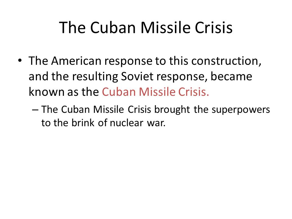 The Cuban Missile Crisis The American response to this construction, and the resulting Soviet response, became known as the Cuban Missile Crisis. – Th